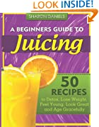 A Beginners Guide To Juicing: 50 Recipes To Detox, Lose Weight, Feel Young, Look Great And Age Gracefully (The Juicing Solution) (Volume 1)