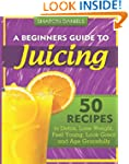 A Beginners Guide To Juicing: 50 Reci...