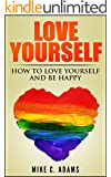 Love Yourself : Learn How to Love Yourself and Be Happy (Beat Sadness, Stop Hurting and building your self-esteem)