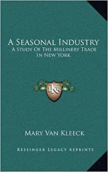 Download A Seasonal Industry: A Study Of The Millinery Trade In New York