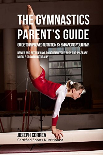 The Gymnastics Parent\'s Guide to Improved Nutrition by Enhancing Your Rmr: Newer and Better Ways to Nourish Your Body and Increase Muscle Growth Naturally