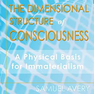 The Dimensional Structure of Consciousness: A Physical Basis for Immaterialism | [Samuel Avery]