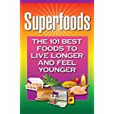 Superfoods: The 101 Best Foods to Live Longer and Feel Younger ~ Health Research Staff
