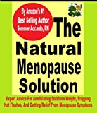 The Natural Menopause Solution: Expert Advice For Annihilating Stubborn Weight, Stopping Hot Flashes, And Getting Relief From Menopause Symptoms