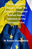 img - for The Struggle Over Ukraine's Future: The Question of Integration With Russian Federation and the European Union book / textbook / text book