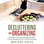 Decluttering and Organizing: A Guide for Minimizing and the Life Changing Power of Decluttering | Madison Green