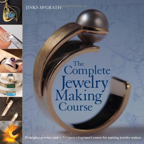 The Complete Jewelry Making Course: Principles, Practice...