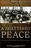 David A. Andelman A Shattered Peace: Versailles 1919 and the Price We Pay Today