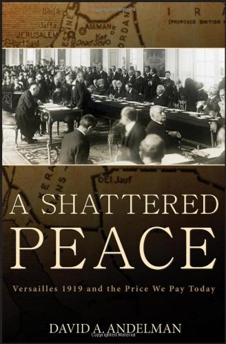A Shattered Peace: Versailles 1919 and the Price We Pay Today by David A. Andelman