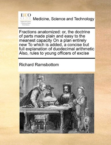 Fractions anatomized: or, the doctrine of parts made plain and easy to the meanest capacity On a plan entirely new To which is added, a concise but ... Also, rules to young officers of excise