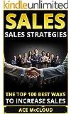 Sales: Sales Strategies- The Top 100 Best Ways To Increase Sales (Sales, Sales Strategies, Sales Techniques, Sales Growth, Sales Success, Selling)