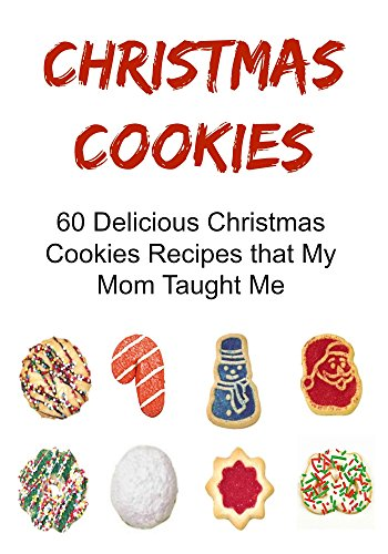 Christmas Cookies: 60 Delicious Christmas Cookies Recipes that My Mom Taught Me: (Christmas Cookies, Christmas Recipes, Christmas Fun,Cookies Recipes) by Kristi Cooper