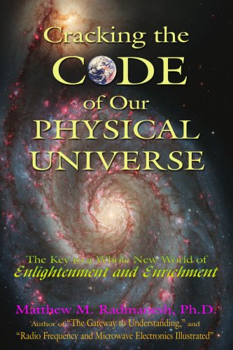 Cracking The Code Of Our Physical Universe: The Key To A World Of Enlightenment And Enrichment