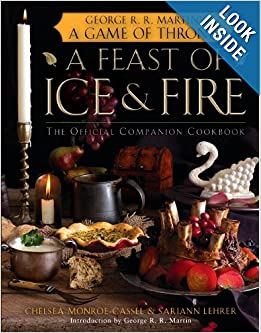 A Feast of Ice and Fire: The Official Game of Thrones Companion Cookbook by Chelsea Monroe-Cassel, Sariann Lehrer and George R.R. Martin