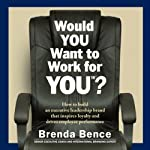 Would YOU Want to Work for YOU?: How to Build an Executive Leadership Brand That Inspires Loyalty and Drives Employee Performance | Brenda Bence