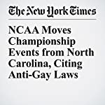 NCAA Moves Championship Events from North Carolina, Citing Anti-Gay Laws | Liam Stack