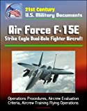 21st Century U.S. Military Documents: Air Force F-15E Strike Eagle Dual-Role Fighter Aircraft - Operations Procedures, Aircrew Evaluation Criteria, Aircrew Training Flying Operations