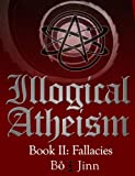 Illogical Atheism Book II: Fallacies