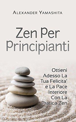 Meditazione Zen Per Principianti Ottieni Adesso La Tua Felicita' e La Pace Interiore Con La Pratica Zen Medita PDF
