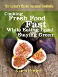 The Farmers Market Seasonal Cookbook Cooking Fresh Food Fast While Eating Local and Staying Green