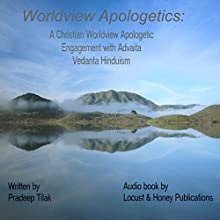 Worldview Apologetics: A Christian Worldview Apologetic Engagement with Advaita Vedanta Hinduism Audiobook by Pradeep Tilak Narrated by  Locust & Honey Publications