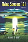 Harold E Burt Flying Saucers 101: Everything You Ever Wanted To Know About UFOs and Alien Beings