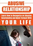 Abusive Relationship: Learn How to Recognize an Abusive Relationship and Move Forward With Your Life (Abusive Relationship, Abusive Romance, Abusive Boyfriend, Emotional Abuse, Verbal Abuse)