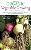Robert Milne Organic Vegetable Growing: A practical, authoritative guide to producing nutritious and flavourful vegetables from your garden or allotment
