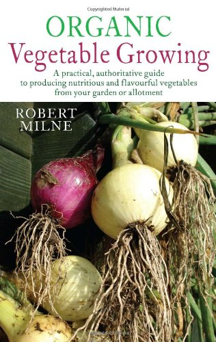 Organic Vegetable Growing: A Practical, Authoritative Guide to Producing Nutritious and Flavourful Vegetables from Your Garden