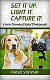 Set it Up, Light It, Capture It: Create Stunning Digital Photography (digital photography, digital photography book, digital photography for dummies)