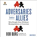 Adversaries Into Allies: Win People Over Without Manipulation or Coercion Audiobook by Bob Burg Narrated by Bob Burg