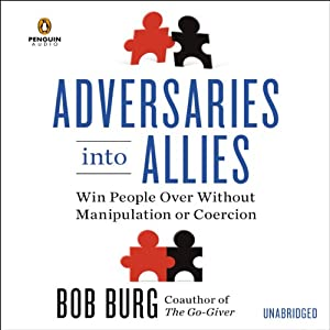 Adversaries Into Allies: Win People Over Without Manipulation or Coercion | [Bob Burg]