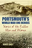 Portsmouth's World War One Heroes: Stories of the Fallen Men and Women (World War Heroes)