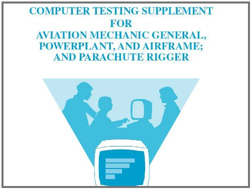 COMPUTER TESTING SUPPLEMENT FOR AVIATION MECHANIC GENERAL, POWERPLANT, AND AIRFRAME; AND PARACHUTE RIGGER, Plus 500 free US military manuals and US Army field manuals when you sample this book