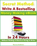 Secret Method: Write A Bestselling Money Making eBook In 24 Hours Without Writing A Word or Hiring A Writer