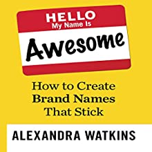 Hello, My Name Is Awesome: How to Create Brand Names That Stick (       UNABRIDGED) by Alexandra Watkins Narrated by Gina Sorell