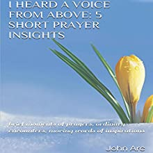 I Heard a Voice from Above: 5 Short Prayer Insights: Brief Moments of Prayers, Ordinary Encounters, Moving Words of Inspirations (       UNABRIDGED) by John Arc Narrated by James Killavey