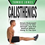 Calisthenics: Simple Bodyweight Exercises to Gain Strength, Size and Balance Without Going to the Gym | Towdie Jones