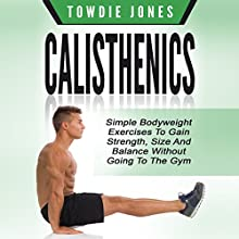 Calisthenics: Simple Bodyweight Exercises to Gain Strength, Size and Balance Without Going to the Gym Audiobook by Towdie Jones Narrated by Trevor Clinger
