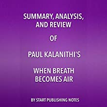 Summary, Analysis, and Review of Paul Kalanithi's When Breath Becomes Air Audiobook by  Start Publishing Notes Narrated by Michael Gilboe