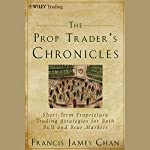 The Prop Trader's Chronicles: Short-Term Proprietary Trading Strategies for Both Bull and Bear Markets | Francis J. Chan
