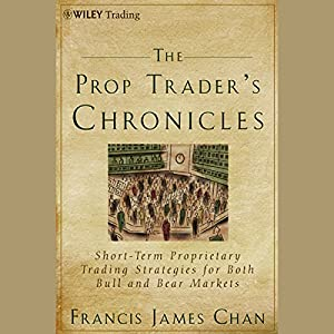 The Prop Trader's Chronicles: Short-Term Proprietary Trading Strategies for Both Bull and Bear Markets | [Francis J. Chan]