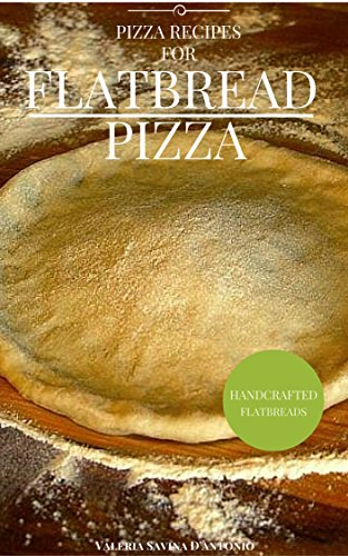 Pizza Recipes for Flatbread Pizzas (Delicious Pizza Flatbread Cookbook Recipes) by Valeria Savina D'antonio