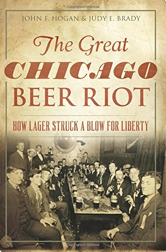 The Great Chicago Beer Riot: How Lager Struck a Blow for Liberty by John F. Hogan, Judy E. Brady