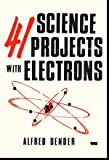 41 science projects with electrons: beginning theory, generating your own electrons, electricity from heat and light