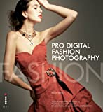 Pro (Digital) Fashion Photography: A Complete Reference Guide to the Tools and Techniques of Successful Digital Fashion Ph...