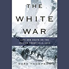 The White War: Life and Death on the Italian Front, 1915-1919 (       UNABRIDGED) by Mark Thompson Narrated by Gerard Doyle