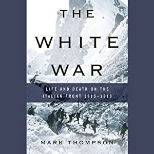 The White War: Life and Death on the Italian Front, 1915-1919 | [Mark Thompson]
