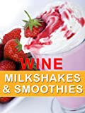 Wine Milkshakes and Smoothies: Quick and Delicious Cocktail Recipe Book