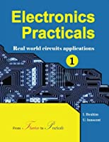 Electronics Practicals: Real World Circuits Applications (Volume 1) Front Cover